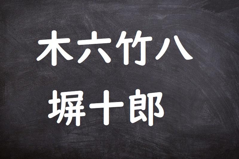 木六竹八塀十郎(きろくたけはちへいじゅうろう)